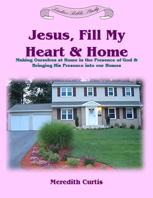 Jesus, Fill My Heart and Home Bible Study by Meredith Curtis