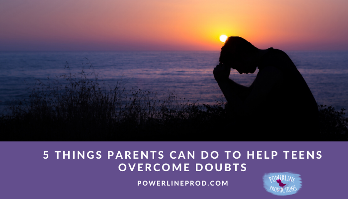 5 Things Parents Can Do To Help Teens Overcome Doubts
