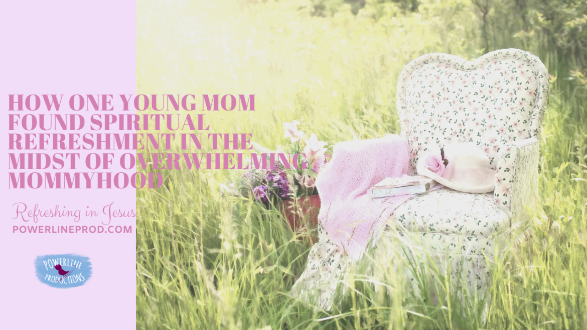 How One Young Mom Found Spiritual Refreshment In the Midst of Overwhelming Mommyhood