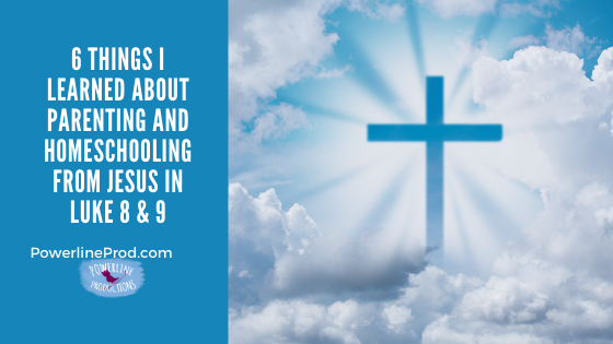 6 Things I learned about Parenting and Homeschooling from Jesus in Luke 8 & 9