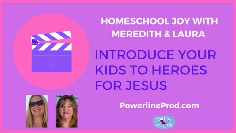 Homeschool Joy with Meredith and Laura – Introduce Your Kids to Heroes for Jesus