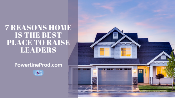 7 Reasons Home is the Best Place to Raise Leaders